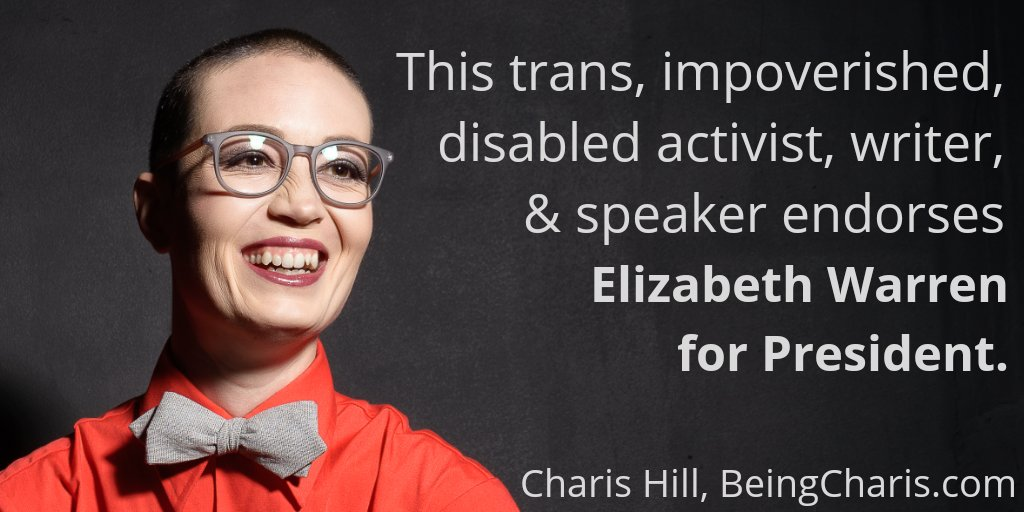 "Black background with a headshot of an androgynous white-appearing person wearing glasses and a bowtie with text that says, ""This trans, impoverished, disabled activist, writer, & speaker endorses Elizabeth Warren for President. - Charis Hill, BeingCharis.com"